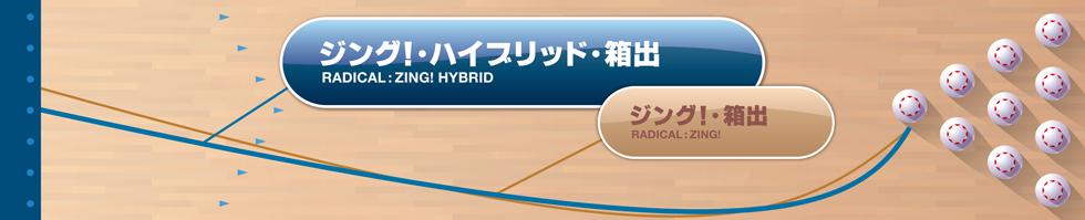 RADICAL  ZING HYBRID ジング!・ハイブリッド